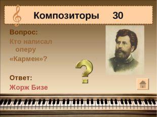 Вопрос: Кто написал оперу «Кармен»? Ответ: Жорж Бизе Композиторы 30