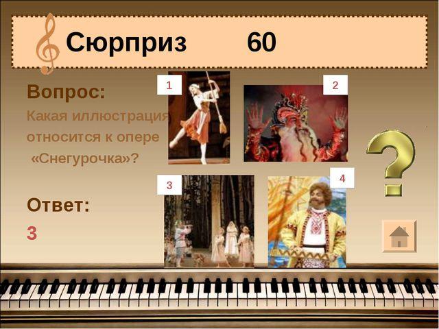 Вопрос: Какая иллюстрация относится к опере «Снегурочка»? Ответ: 3 Сюрприз 60...