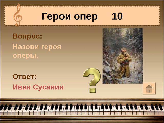 Вопрос: Назови героя оперы. Ответ: Иван Сусанин Герои опер 10