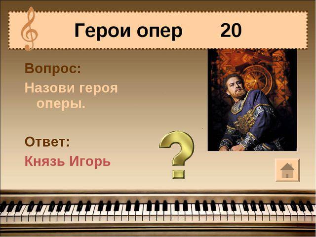 Герои опер 20 Вопрос: Назови героя оперы. Ответ: Князь Игорь