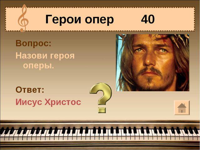 Герои опер 40 Вопрос: Назови героя оперы. Ответ: Иисус Христос