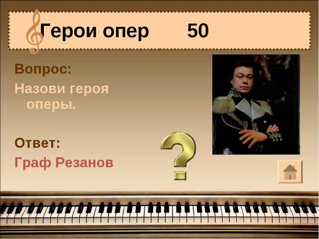 Герои опер 50 Вопрос: Назови героя оперы. Ответ: Граф Резанов