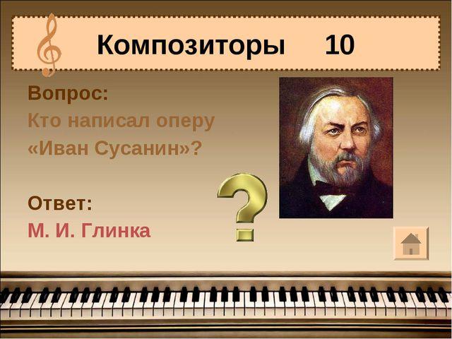 Вопрос: Кто написал оперу «Иван Сусанин»? Ответ: М. И. Глинка Композиторы 10