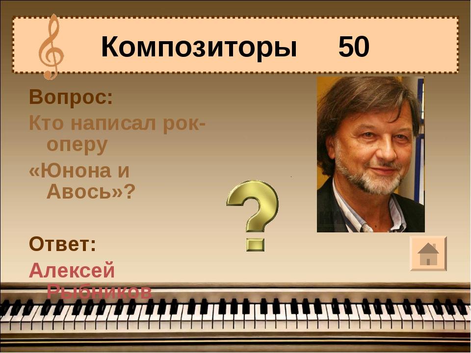 Вопрос: Кто написал рок-оперу «Юнона и Авось»? Ответ: Алексей Рыбников Композ...