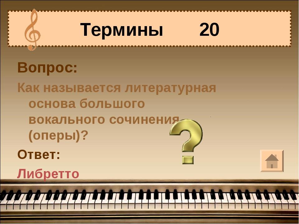 Вопрос: Как называется литературная основа большого вокального сочинения (опе...