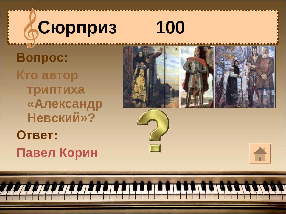 Вопрос: Кто автор триптиха «Александр Невский»? Ответ: Павел Корин Сюрприз 100