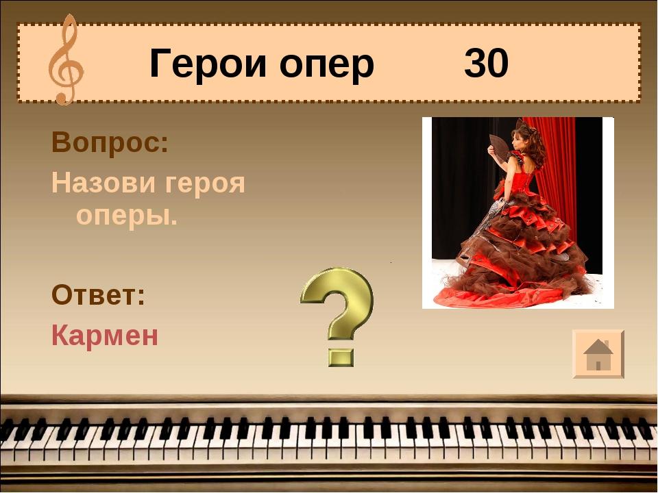Герои опер 30 Вопрос: Назови героя оперы. Ответ: Кармен
