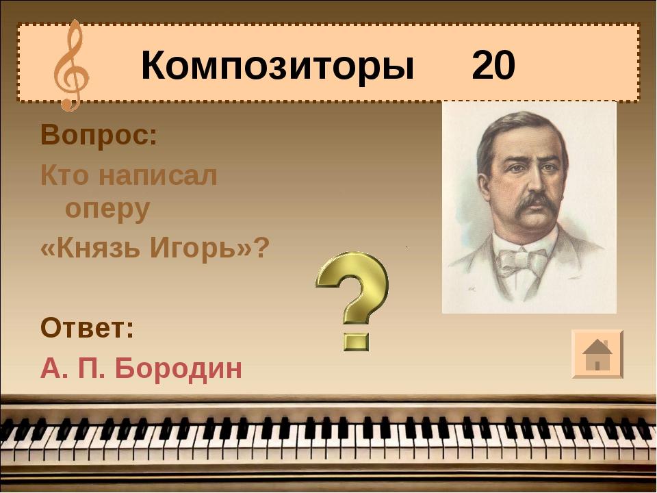 Вопрос: Кто написал оперу «Князь Игорь»? Ответ: А. П. Бородин Композиторы 20