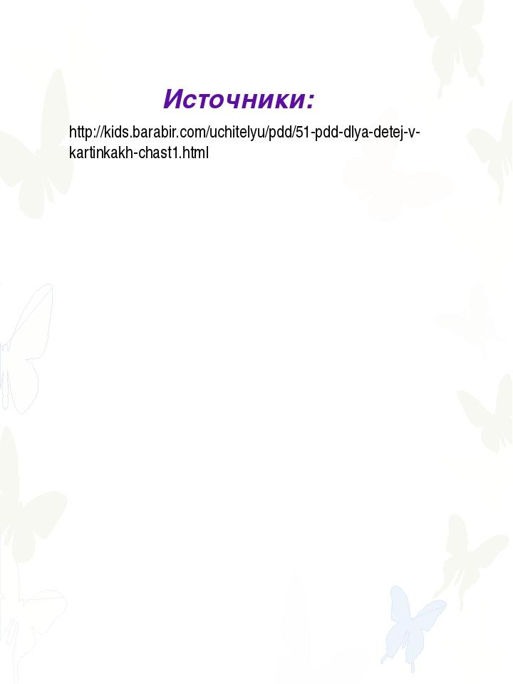 Источники: http://kids.barabir.com/uchitelyu/pdd/51-pdd-dlya-detej-v-kartinka...