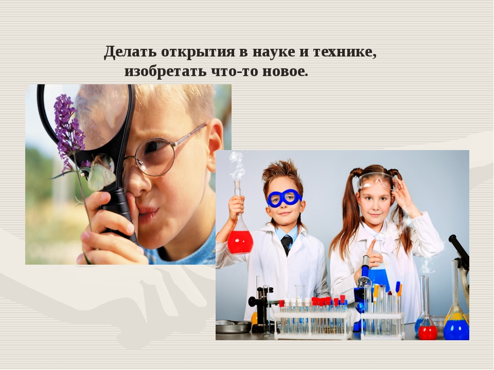 Делать открытия в науке и технике, изобретать что-то новое.
