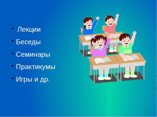 Лекции Беседы Семинары Практикумы Игры и др.