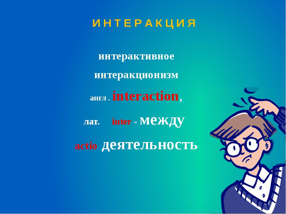И Н Т Е Р А К Ц И Я интерактивное интеракционизм англ . interaction, лат. int...