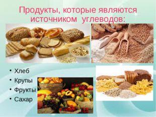 Продукты, которые являются источником углеводов: Хлеб Крупы Фрукты Сахар