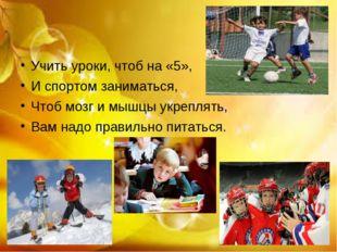 Учить уроки, чтоб на «5», И спортом заниматься, Чтоб мозг и мышцы укреплять,