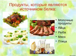 Продукты, которые являются источником белка: Молочные продукты Яйца Рыба Мясо