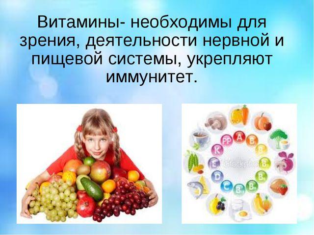 Витамины- необходимы для зрения, деятельности нервной и пищевой системы, укре...