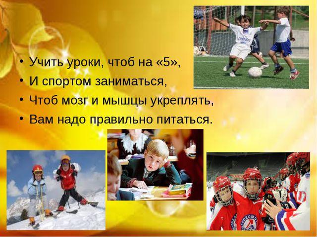 Учить уроки, чтоб на «5», И спортом заниматься, Чтоб мозг и мышцы укреплять,...