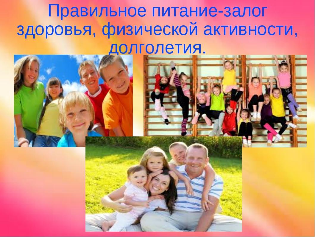 Правильное питание-залог здоровья, физической активности, долголетия.