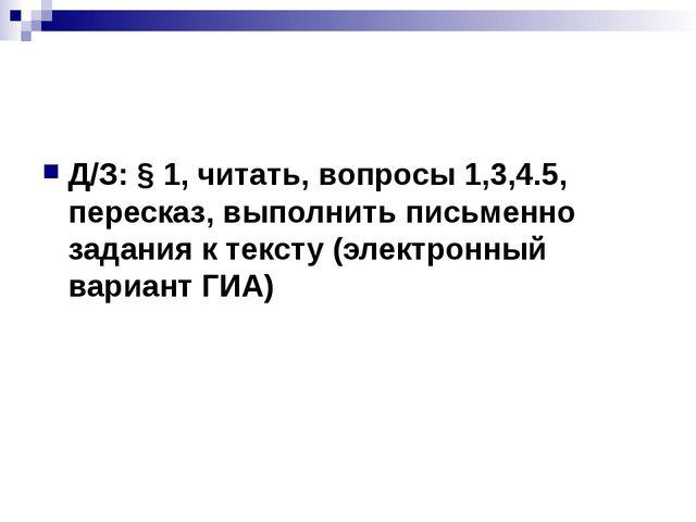 Д/З: § 1, читать, вопросы 1,3,4.5, пересказ, выполнить письменно задания к т...