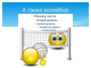 А также волейбол