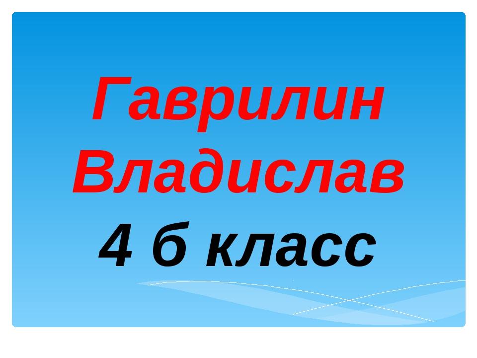 Гаврилин Владислав 4 б класс