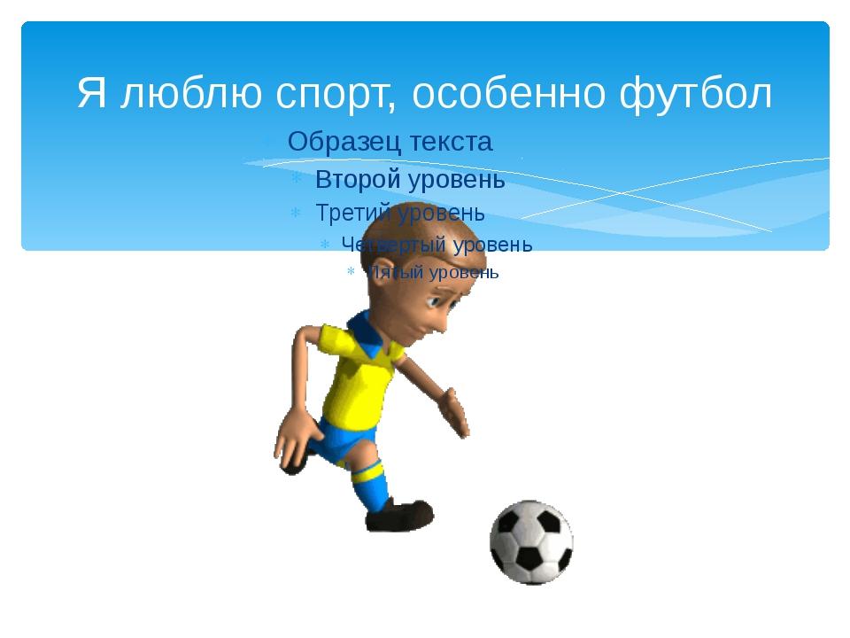 Я люблю спорт, особенно футбол