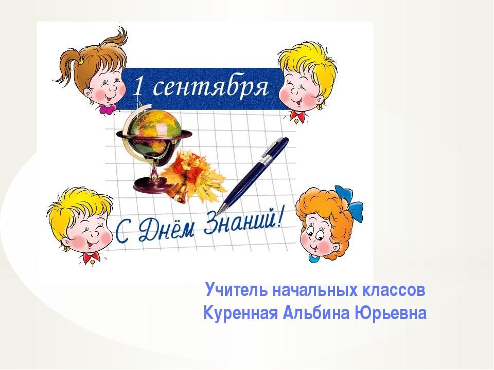 Учитель начальных классов Куренная Альбина Юрьевна