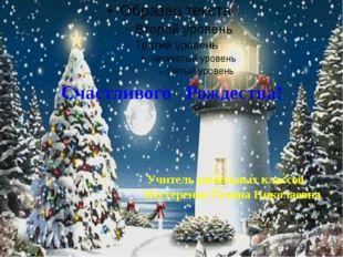 Счастливого Рождества! Учитель начальных классов Нестеренко Галина Николаевна