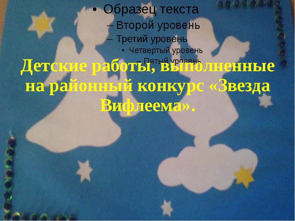 Детские работы, выполненные на районный конкурс «Звезда Вифлеема».