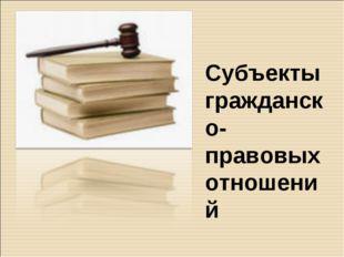 Субъекты гражданско-правовых отношений