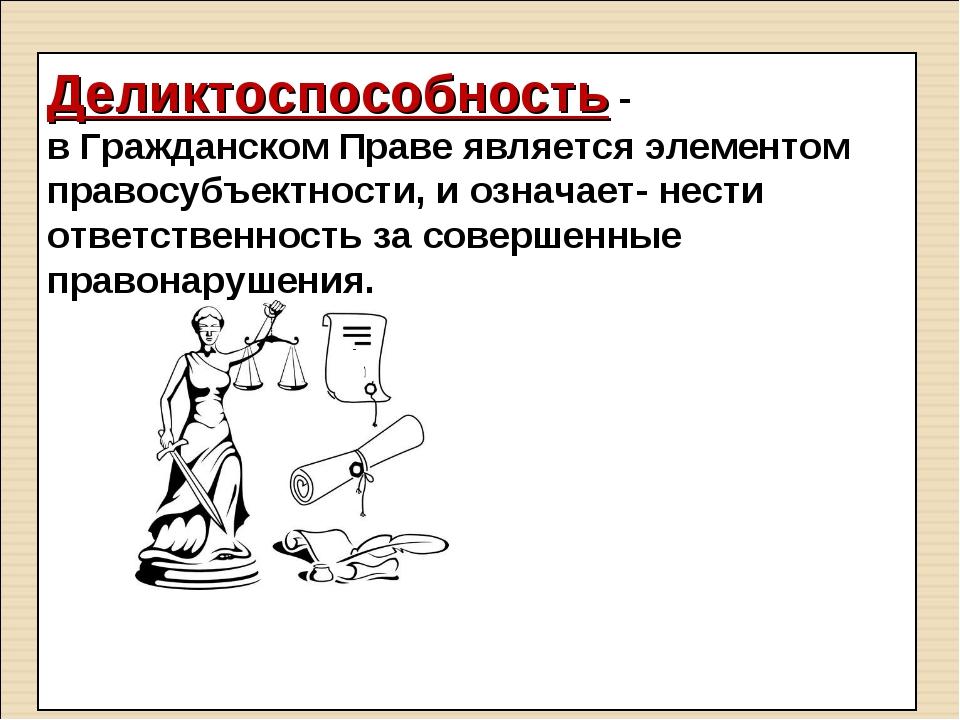 Деликтоспособность - в Гражданском Праве является элементом правосубъектности...