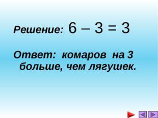 Решение: 6 – 3 = 3 Ответ: комаров на 3 больше, чем лягушек.