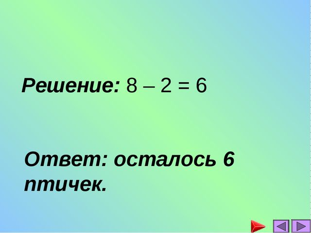 Решение: 8 – 2 = 6 Ответ: осталось 6 птичек.