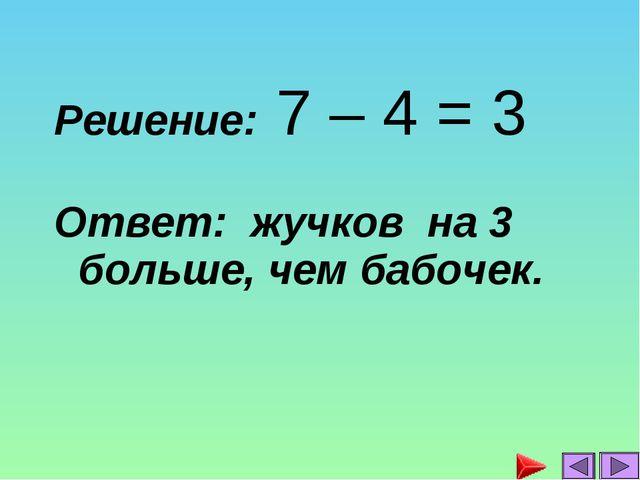 Решение: 7 – 4 = 3 Ответ: жучков на 3 больше, чем бабочек....