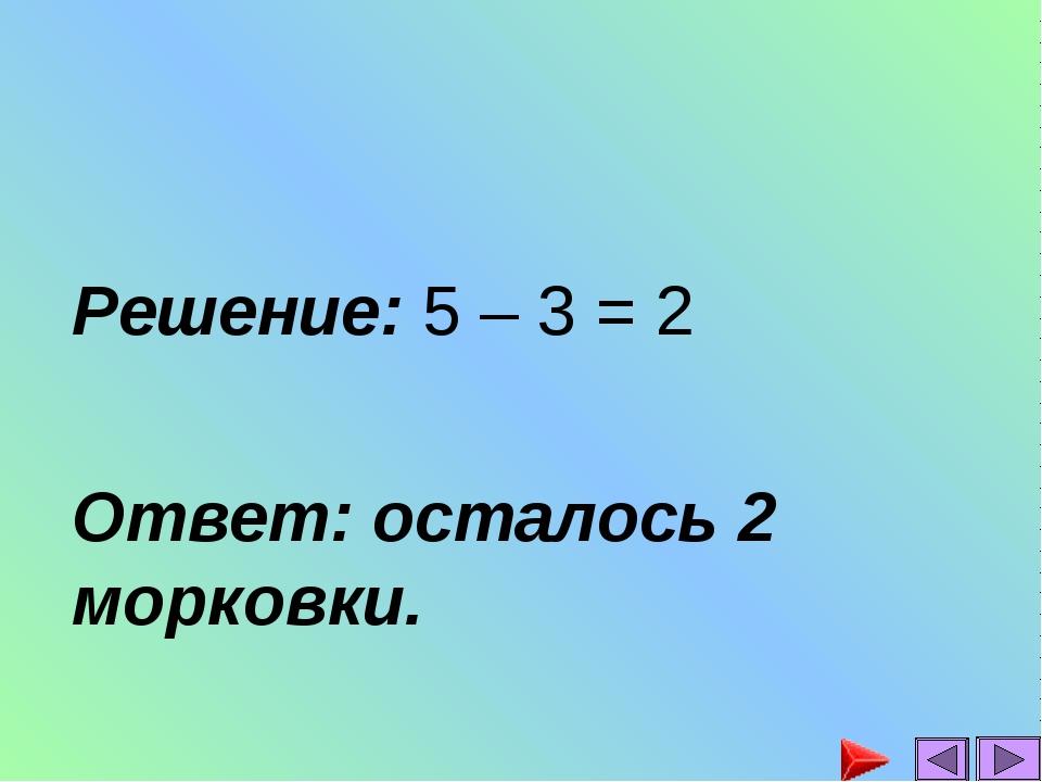 Решение: 5 – 3 = 2 Ответ: осталось 2 морковки.