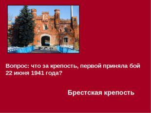 Вопрос: что за крепость, первой приняла бой 22 июня 1941 года? Брестская креп