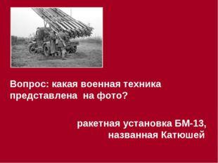 Вопрос: какая военная техника представлена на фото? ракетная установка БМ-13,