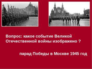 Вопрос: какое событие Великой Отечественной войны изображено ? парад Победы в