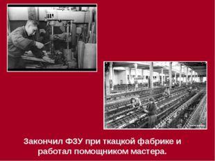 Закончил ФЗУ при ткацкой фабрике и работал помощником мастера.