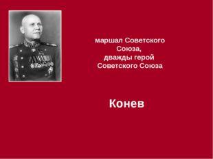 маршал Советского Союза, дважды герой Советского Союза Конев