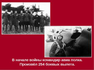 В начале войны командир авиа полка. Произвёл 254 боевых вылета.