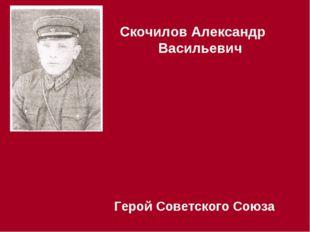 Скочилов Александр Васильевич Герой Советского Союза