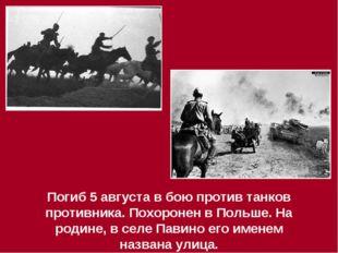 Погиб 5 августа в бою против танков противника. Похоронен в Польше. На родине