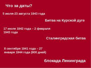 5 июля-23 августа 1943 года Что за даты? Битва на Курской дуге 17 июля 1942 г