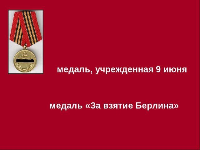 медаль, учрежденная 9 июня медаль «За взятие Берлина»