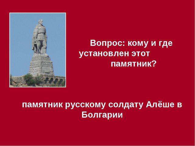 Вопрос: кому и где установлен этот памятник? памятник русскому солдату Алёше...