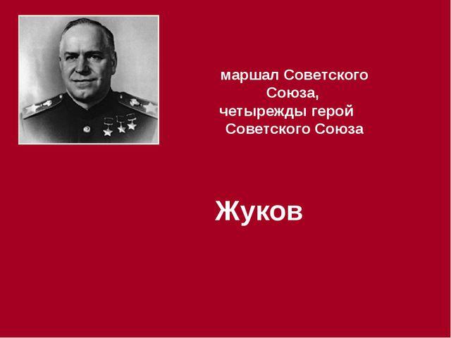 маршал Советского Союза, четырежды герой Советского Союза Жуков