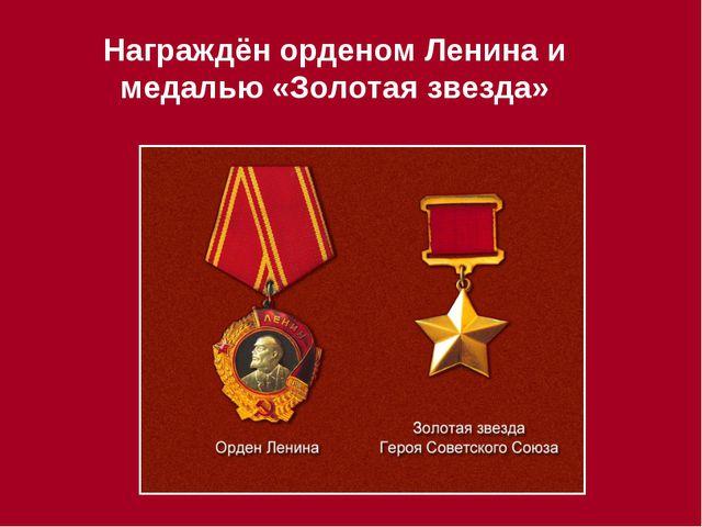 Награждён орденом Ленина и медалью «Золотая звезда»