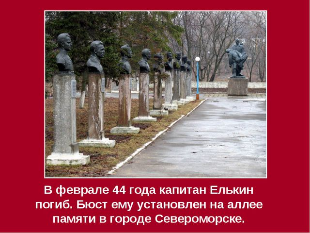 В феврале 44 года капитан Елькин погиб. Бюст ему установлен на аллее памяти в...