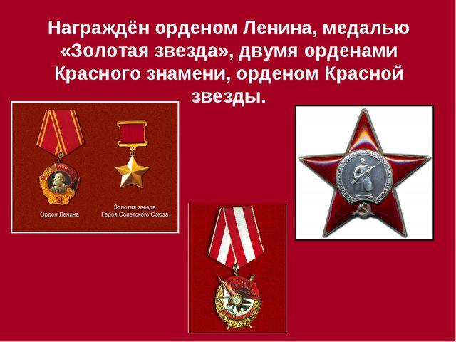 Награждён орденом Ленина, медалью «Золотая звезда», двумя орденами Красного з...